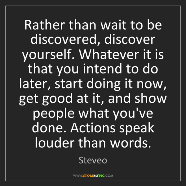 Steveo: Rather than wait to be discovered, discover yourself....
