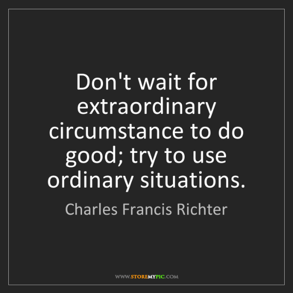 Charles Francis Richter: Don't wait for extraordinary circumstance to do good;...