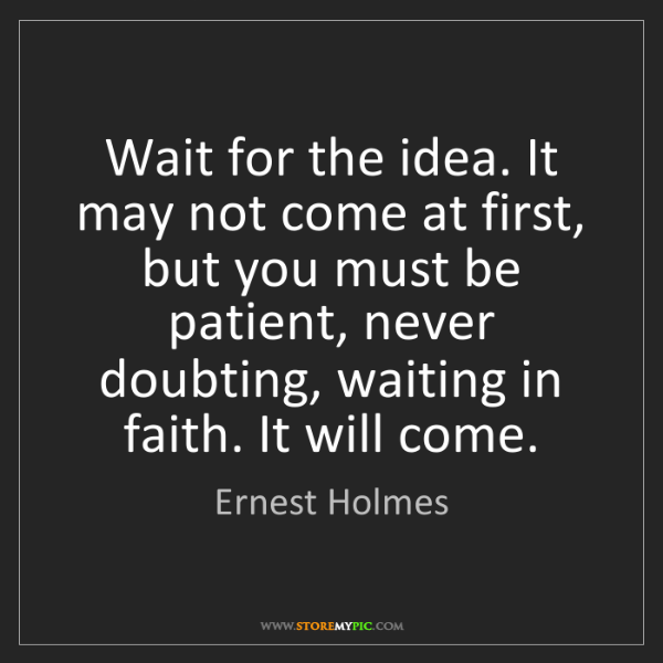 Ernest Holmes: Wait for the idea. It may not come at first, but you...