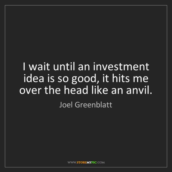 Joel Greenblatt: I wait until an investment idea is so good, it hits me...