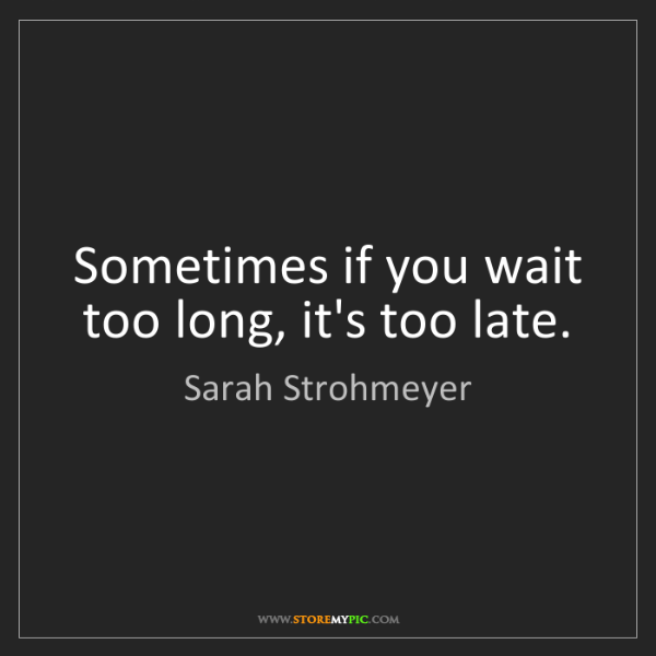 Sarah Strohmeyer: Sometimes if you wait too long, it's too late.