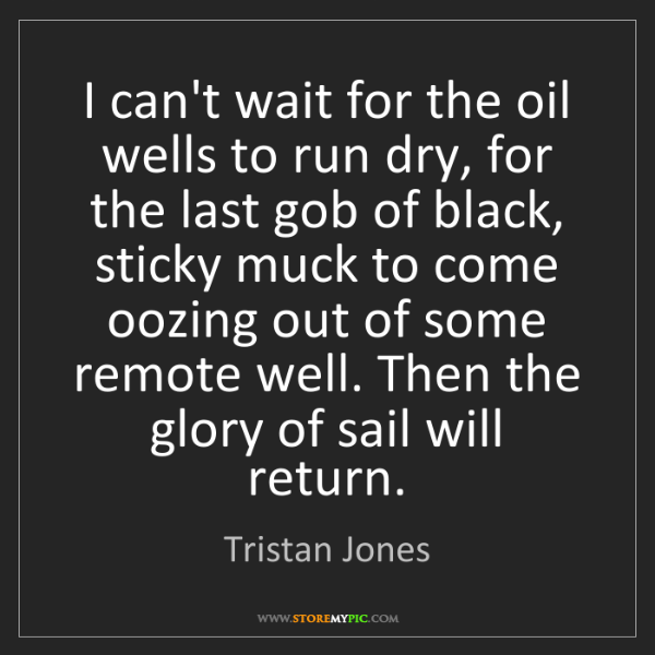 Tristan Jones: I can't wait for the oil wells to run dry, for the last...