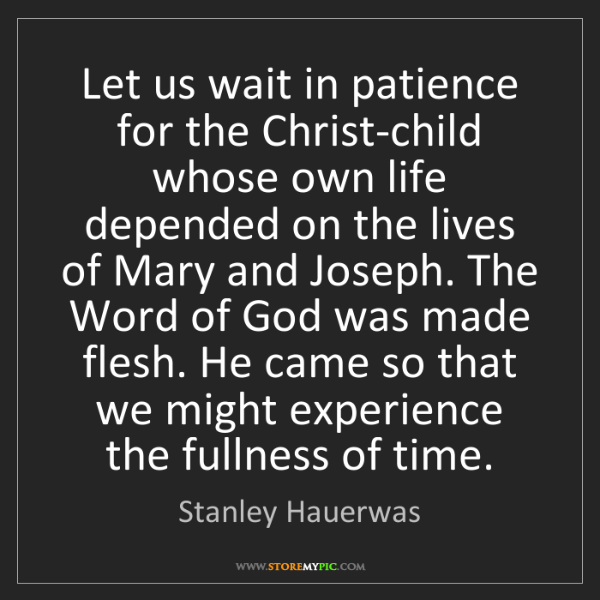 Stanley Hauerwas: Let us wait in patience for the Christ-child whose own...