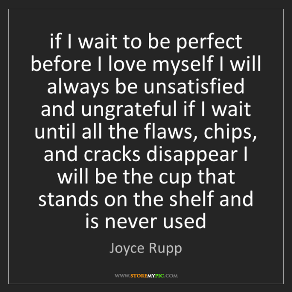 Joyce Rupp: if I wait to be perfect before I love myself I will always...