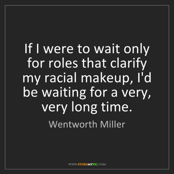 Wentworth Miller: If I were to wait only for roles that clarify my racial...