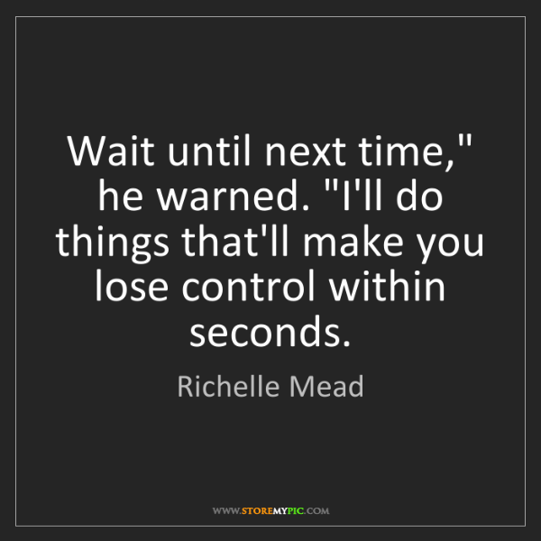 "Richelle Mead: Wait until next time,"" he warned. ""I'll do things that'll..."