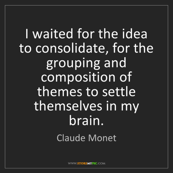 Claude Monet: I waited for the idea to consolidate, for the grouping...
