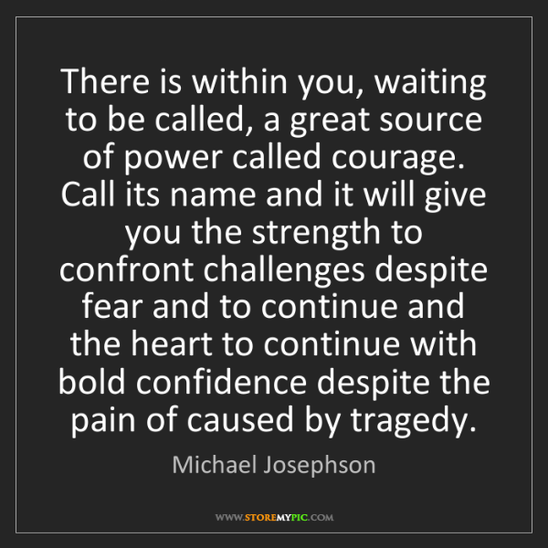 Michael Josephson: There is within you, waiting to be called, a great source...