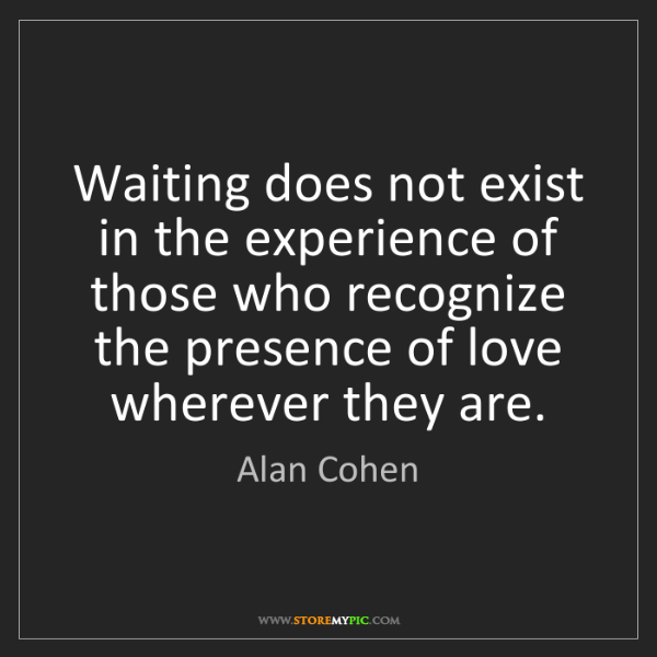 Alan Cohen: Waiting does not exist in the experience of those who...