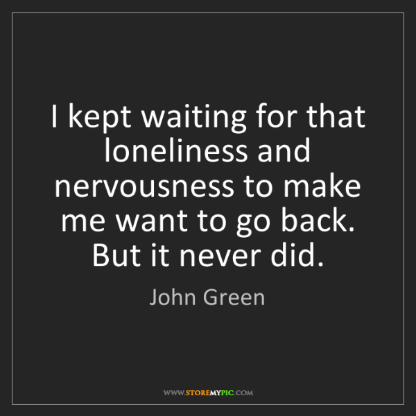 John Green: I kept waiting for that loneliness and nervousness to...