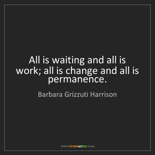 Barbara Grizzuti Harrison: All is waiting and all is work; all is change and all...