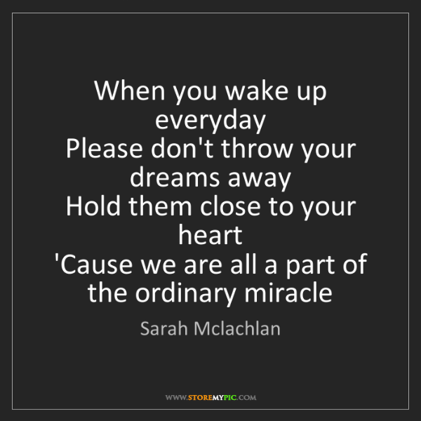 Sarah Mclachlan: When you wake up everyday   Please don't throw your dreams...