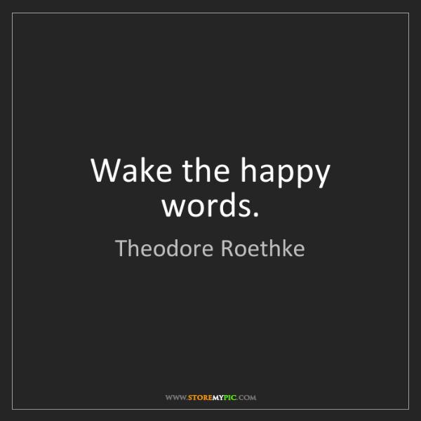Theodore Roethke: Wake the happy words.