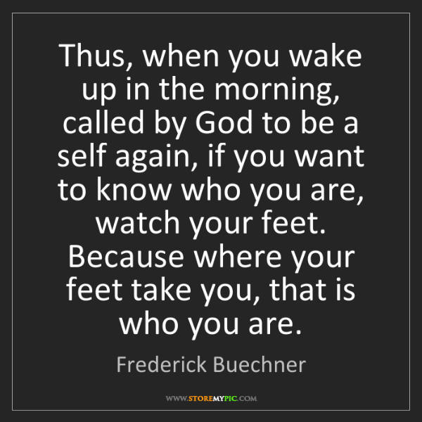 Frederick Buechner: Thus, when you wake up in the morning, called by God...
