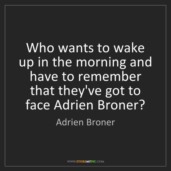 Adrien Broner: Who wants to wake up in the morning and have to remember...