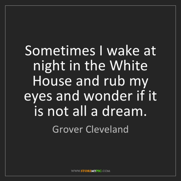 Grover Cleveland: Sometimes I wake at night in the White House and rub...