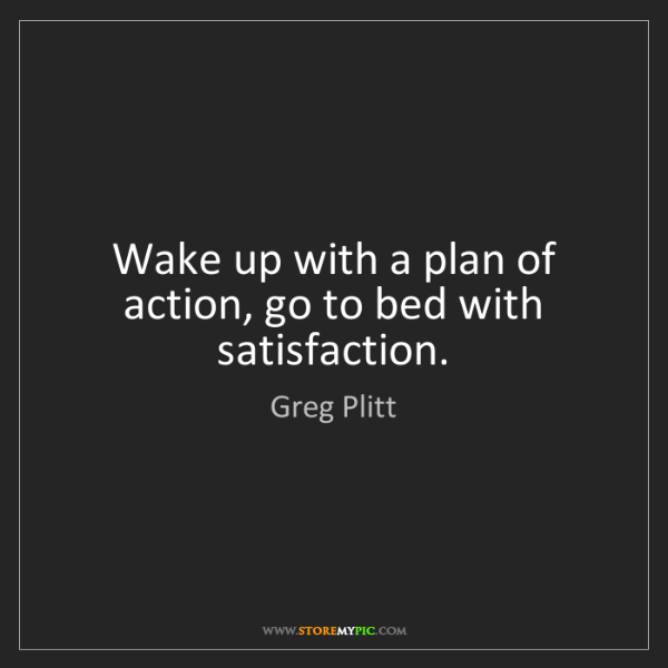 Greg Plitt: Wake up with a plan of action, go to bed with satisfaction.