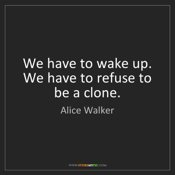 Alice Walker: We have to wake up. We have to refuse to be a clone.