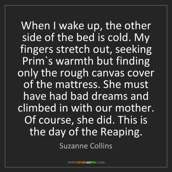 Suzanne Collins: When I wake up, the other side of the bed is cold. My...