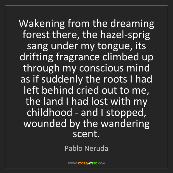 Pablo Neruda: Wakening from the dreaming forest there, the hazel-sprig...