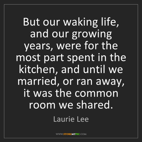 Laurie Lee: But our waking life, and our growing years, were for...