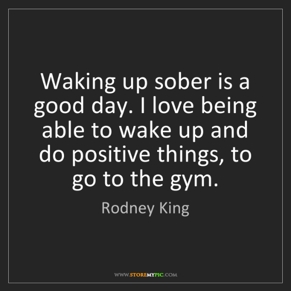 Rodney King: Waking up sober is a good day. I love being able to wake...
