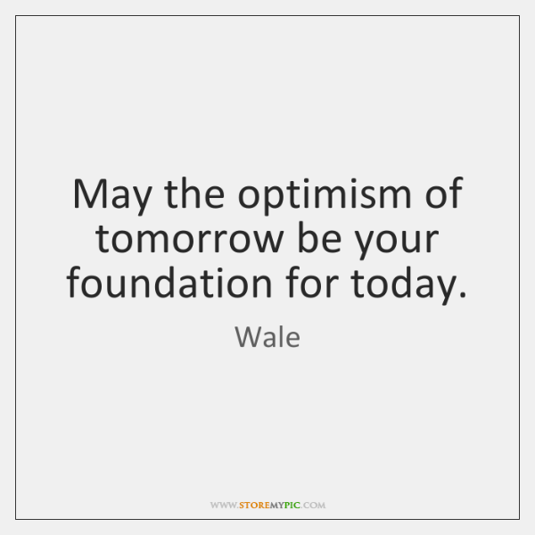 May the optimism of tomorrow be your foundation for today.