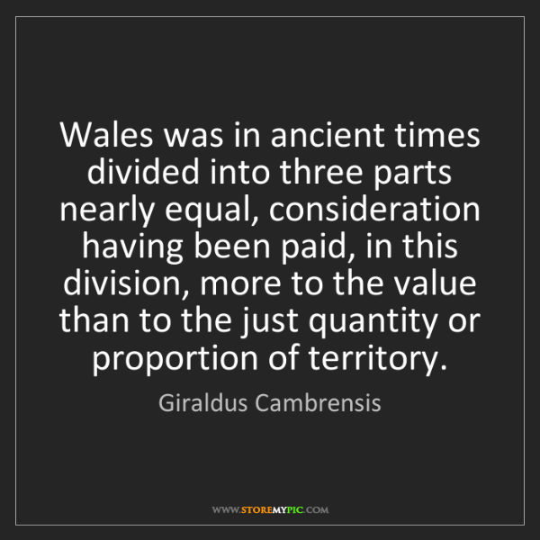 Giraldus Cambrensis: Wales was in ancient times divided into three parts nearly...