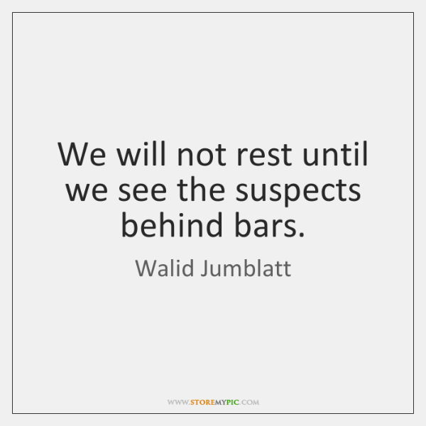We will not rest until we see the suspects behind bars.