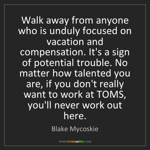 Blake Mycoskie: Walk away from anyone who is unduly focused on vacation...