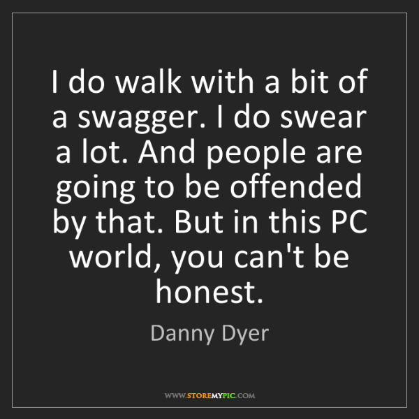 Danny Dyer: I do walk with a bit of a swagger. I do swear a lot....