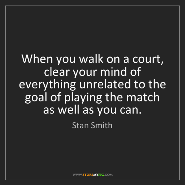 Stan Smith: When you walk on a court, clear your mind of everything...