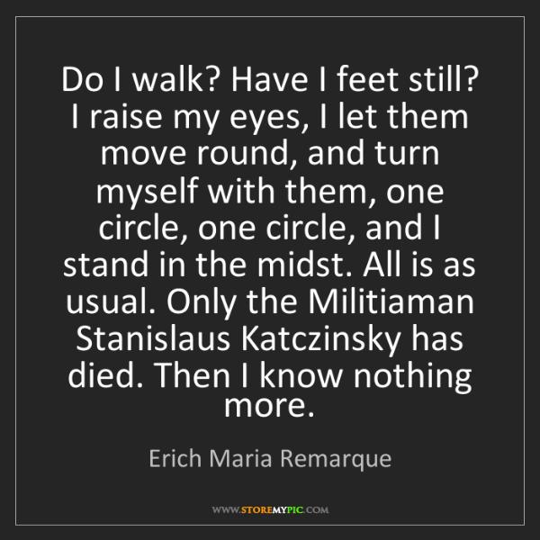 Erich Maria Remarque: Do I walk? Have I feet still? I raise my eyes, I let...