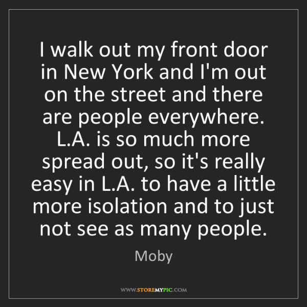 Moby: I walk out my front door in New York and I'm out on the...