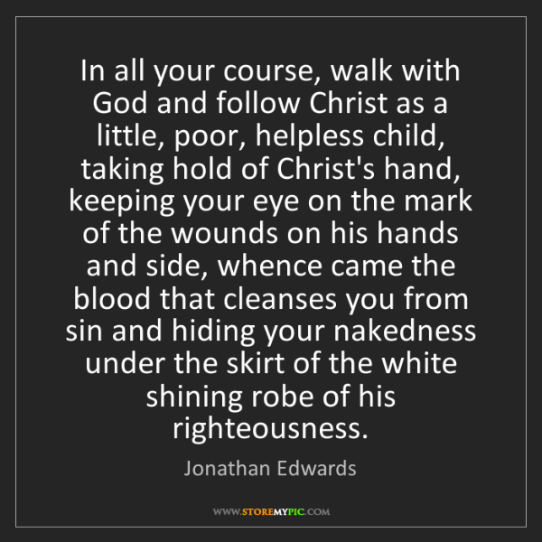 Jonathan Edwards: In all your course, walk with God and follow Christ as...
