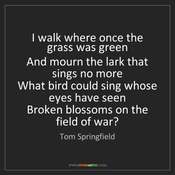 Tom Springfield: I walk where once the grass was green   And mourn the...