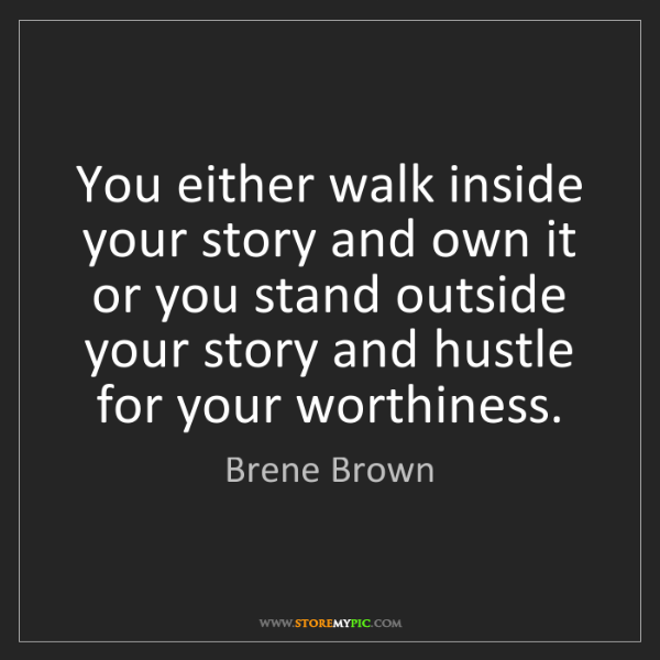 Brene Brown: You either walk inside your story and own it or you stand...