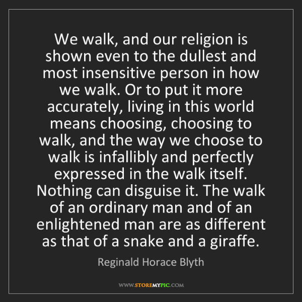 Reginald Horace Blyth: We walk, and our religion is shown even to the dullest...