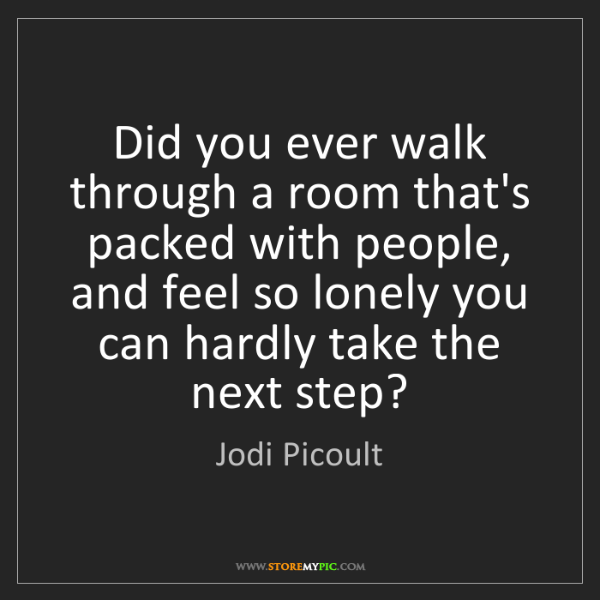Jodi Picoult: Did you ever walk through a room that's packed with people,...
