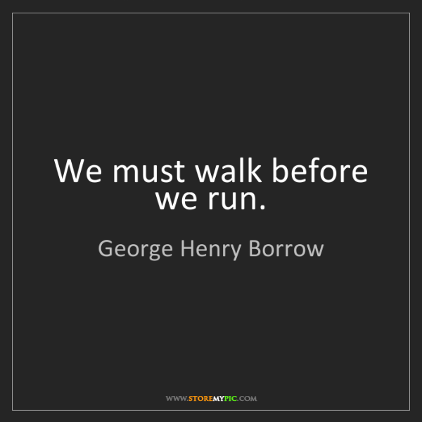 George Henry Borrow: We must walk before we run.