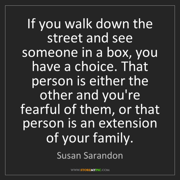 Susan Sarandon: If you walk down the street and see someone in a box,...