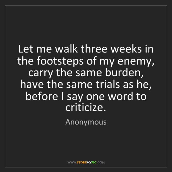 Anonymous: Let me walk three weeks in the footsteps of my enemy,...
