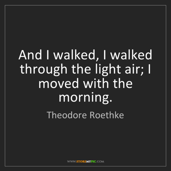 Theodore Roethke: And I walked, I walked through the light air; I moved...