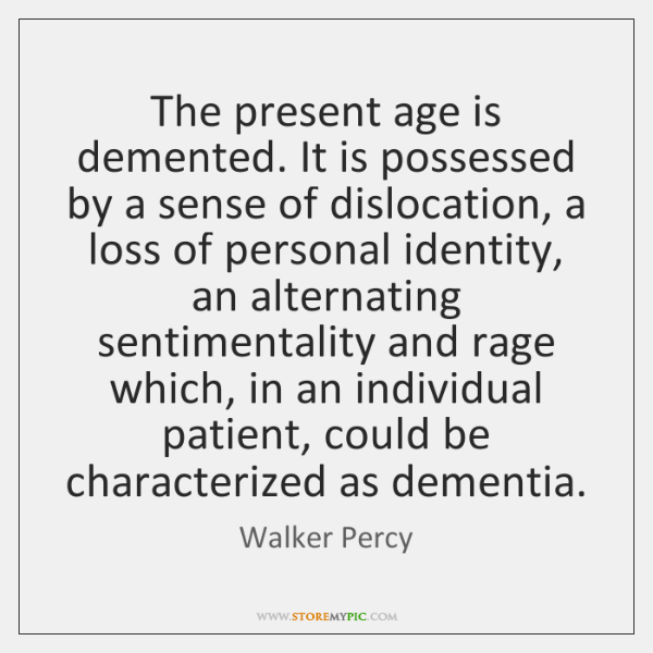 The present age is demented. It is possessed by a sense of ...