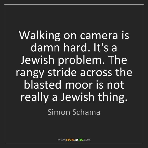 Simon Schama: Walking on camera is damn hard. It's a Jewish problem....