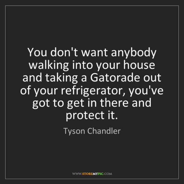 Tyson Chandler: You don't want anybody walking into your house and taking...