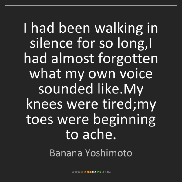 Banana Yoshimoto: I had been walking in silence for so long,I had almost...