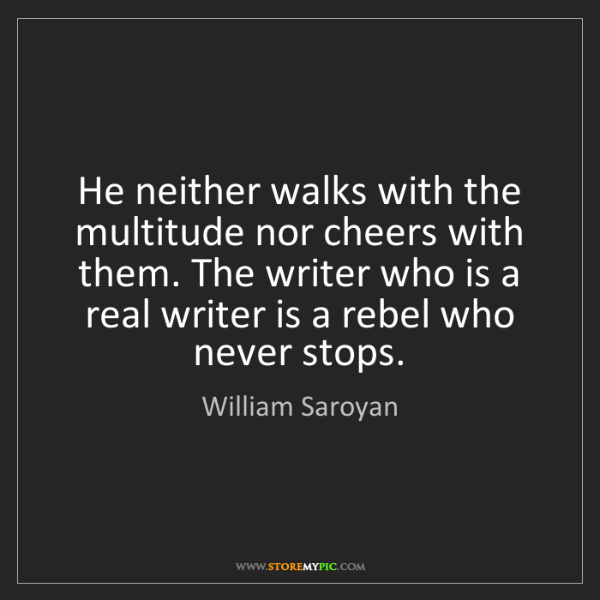 William Saroyan: He neither walks with the multitude nor cheers with them....
