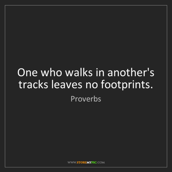 Proverbs: One who walks in another's tracks leaves no footprints.