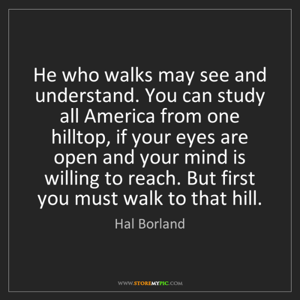 Hal Borland: He who walks may see and understand. You can study all...